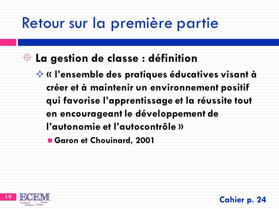 19 Retour sur la première partie  La gestion de classe : définition  « l'ensemble des pratiques éducatives visant à créer et à maintenir un environn