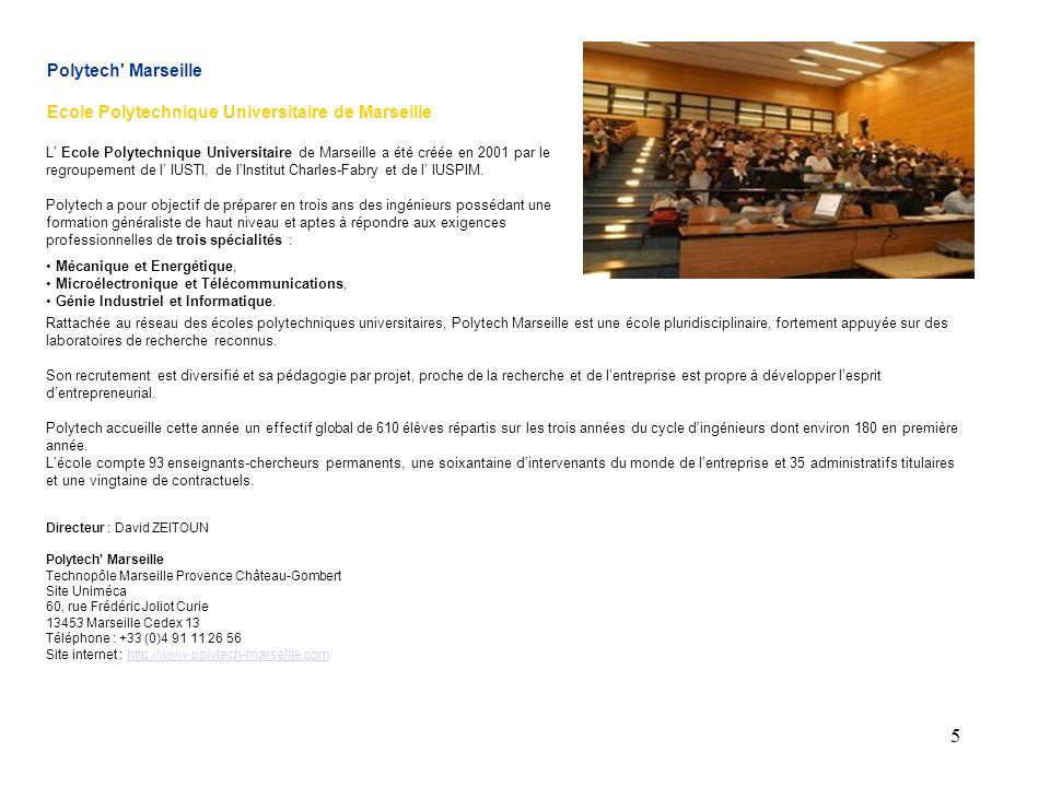5 Polytech Marseille Ecole Polytechnique Universitaire de Marseille L' Ecole Polytechnique Universitaire de Marseille a été créée en 2001 par le regroupement de l' IUSTI, de l'Institut Charles-Fabry et de l' IUSPIM.