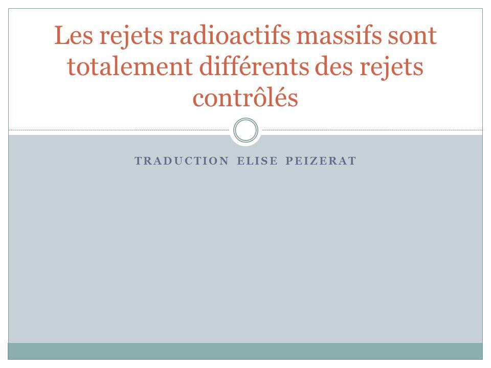 TRADUCTION ELISE PEIZERAT Les rejets radioactifs massifs sont totalement différents des rejets contrôlés