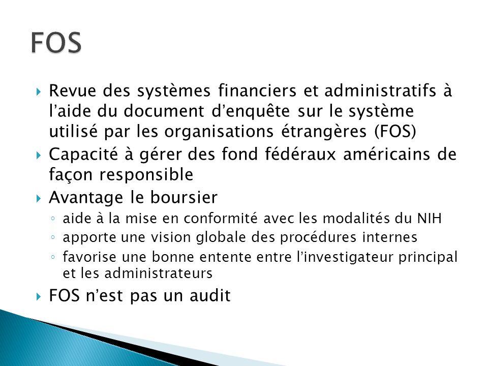  Revue des systèmes financiers et administratifs à l'aide du document d'enquête sur le système utilisé par les organisations étrangères (FOS)  Capacité à gérer des fond fédéraux américains de façon responsible  Avantage le boursier ◦ aide à la mise en conformité avec les modalités du NIH ◦ apporte une vision globale des procédures internes ◦ favorise une bonne entente entre l'investigateur principal et les administrateurs  FOS n'est pas un audit