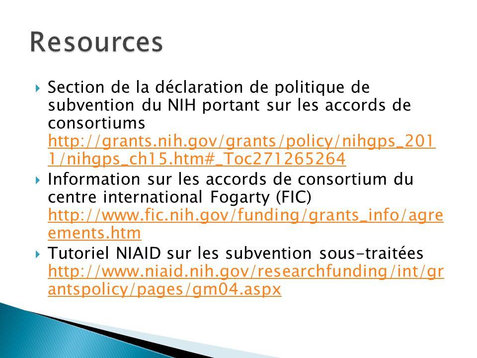  Section de la déclaration de politique de subvention du NIH portant sur les accords de consortiums http://grants.nih.gov/grants/policy/nihgps_201 1/nihgps_ch15.htm#_Toc271265264 http://grants.nih.gov/grants/policy/nihgps_201 1/nihgps_ch15.htm#_Toc271265264  Information sur les accords de consortium du centre international Fogarty (FIC) http://www.fic.nih.gov/funding/grants_info/agre ements.htm http://www.fic.nih.gov/funding/grants_info/agre ements.htm  Tutoriel NIAID sur les subvention sous-traitées http://www.niaid.nih.gov/researchfunding/int/gr antspolicy/pages/gm04.aspx http://www.niaid.nih.gov/researchfunding/int/gr antspolicy/pages/gm04.aspx
