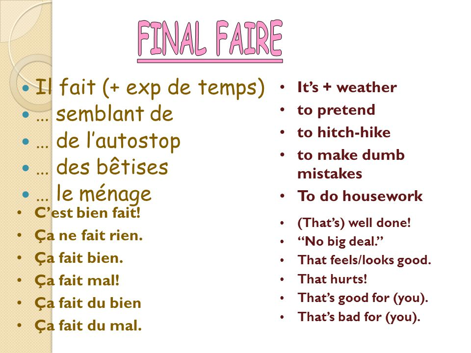 MORE FAIRE EXPRESSIONS FAIRE LA VAISELLE-TO DO THE DISHES FAIRE LES COURSES-TO DO THE FOOD/GROCERY SHOPPING FAIRE DES ACHATS-Shop for other items than food FAIRE SES VALISES: Pack your bags/suitcases FAIRE UN TOUR-to take a walk, ride FAIRE UNE RANDONNÉE-To take a hike/long drive FAIRE UN VOYAGE- to go on a trip/take a trip FAIRE UN SÉJOUR-Spend time away from home & FAIRE: TO DO OR TO MAKE.