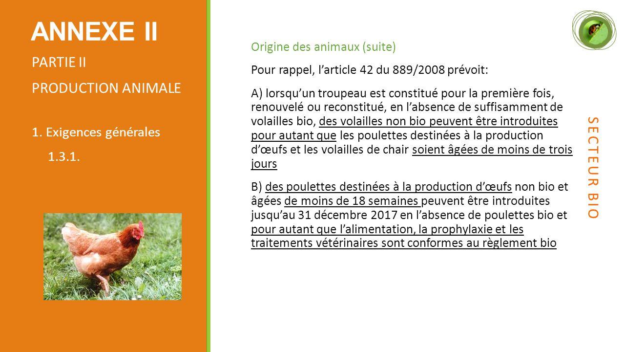 Origine des animaux (suite) Pour rappel, l'article 42 du 889/2008 prévoit: A) lorsqu'un troupeau est constitué pour la première fois, renouvelé ou reconstitué, en l'absence de suffisamment de volailles bio, des volailles non bio peuvent être introduites pour autant que les poulettes destinées à la production d'œufs et les volailles de chair soient âgées de moins de trois jours B) des poulettes destinées à la production d'œufs non bio et âgées de moins de 18 semaines peuvent être introduites jusqu'au 31 décembre 2017 en l'absence de poulettes bio et pour autant que l'alimentation, la prophylaxie et les traitements vétérinaires sont conformes au règlement bio ANNEXE II PARTIE II PRODUCTION ANIMALE 1.