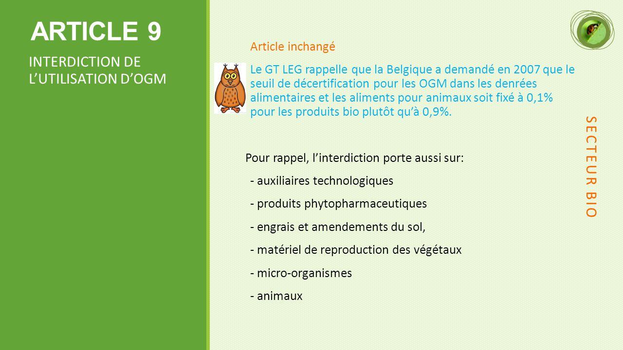 ARTICLE 9 Article inchangé Le GT LEG rappelle que la Belgique a demandé en 2007 que le seuil de décertification pour les OGM dans les denrées alimentaires et les aliments pour animaux soit fixé à 0,1% pour les produits bio plutôt qu'à 0,9%.
