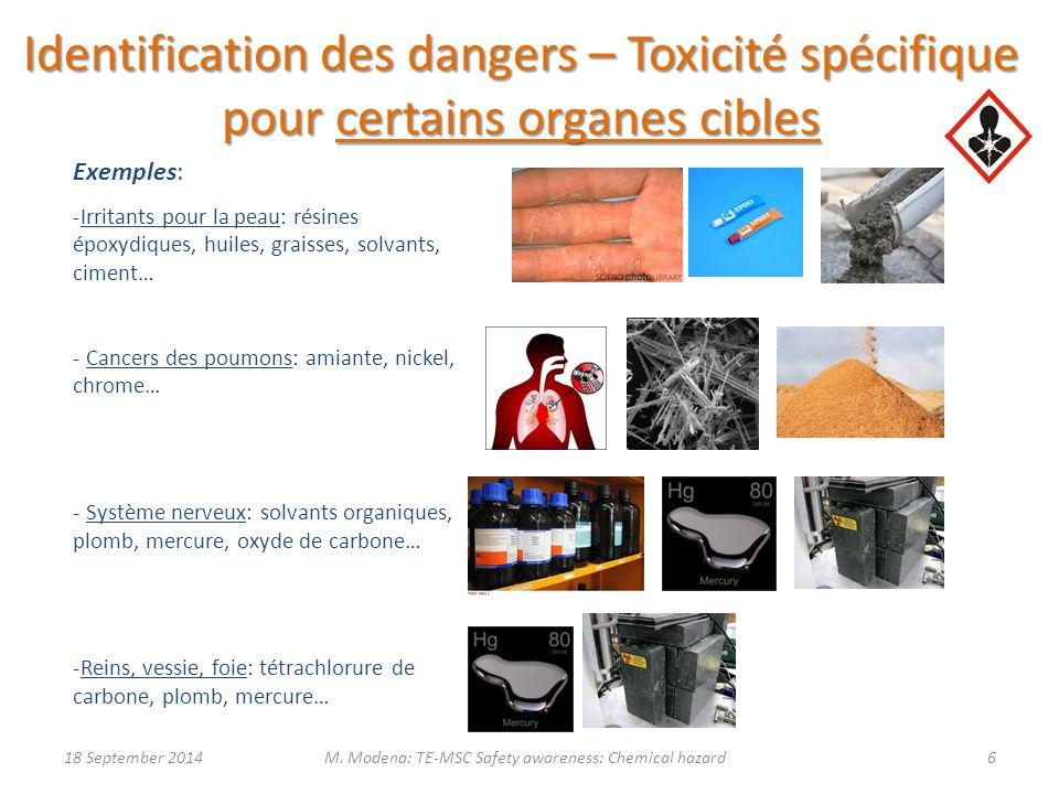 Identification des dangers – Toxicité spécifique pour certains organes cibles Exemples: -Irritants pour la peau: résines époxydiques, huiles, graisses, solvants, ciment… - Cancers des poumons: amiante, nickel, chrome… - Système nerveux: solvants organiques, plomb, mercure, oxyde de carbone… -Reins, vessie, foie: tétrachlorure de carbone, plomb, mercure… 18 September 20146M.