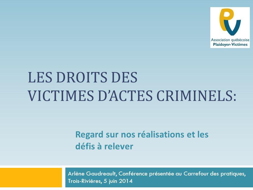 LES DROITS DES VICTIMES D'ACTES CRIMINELS: Arlène Gaudreault, Conférence présentée au Carrefour des pratiques, Trois-Rivières, 5 juin 2014 Regard sur nos réalisations et les défis à relever