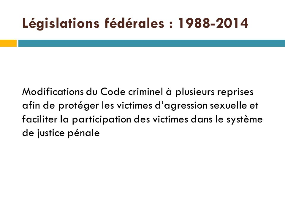 Législations fédérales : 1988-2014 Modifications du Code criminel à plusieurs reprises afin de protéger les victimes d'agression sexuelle et faciliter la participation des victimes dans le système de justice pénale