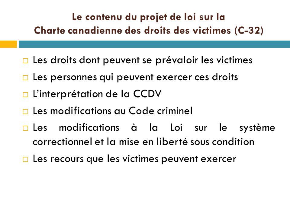 Le contenu du projet de loi sur la Charte canadienne des droits des victimes (C-32)  Les droits dont peuvent se prévaloir les victimes  Les personnes qui peuvent exercer ces droits  L'interprétation de la CCDV  Les modifications au Code criminel  Les modifications à la Loi sur le système correctionnel et la mise en liberté sous condition  Les recours que les victimes peuvent exercer