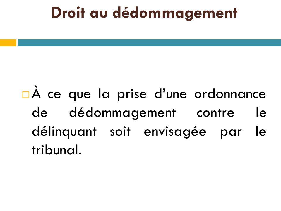 Droit au dédommagement  À ce que la prise d'une ordonnance de dédommagement contre le délinquant soit envisagée par le tribunal.