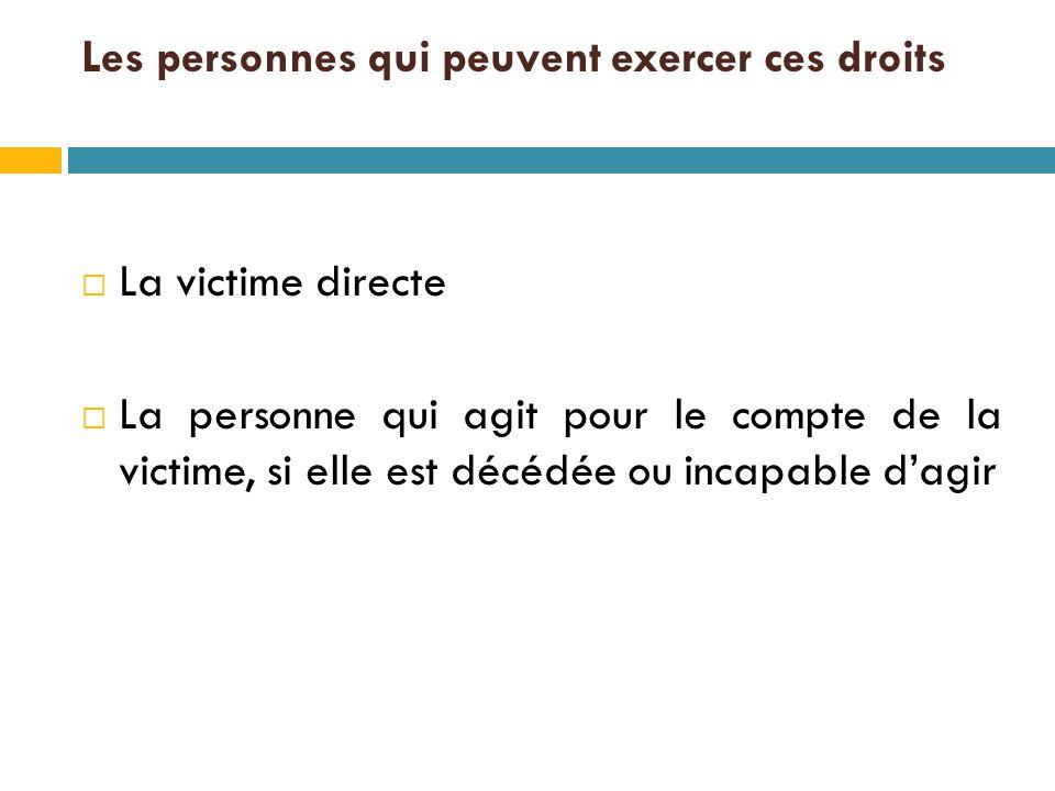 Les personnes qui peuvent exercer ces droits  La victime directe  La personne qui agit pour le compte de la victime, si elle est décédée ou incapable d'agir