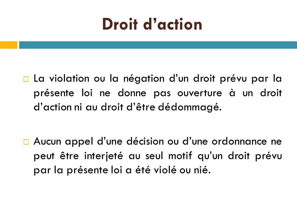 Droit d'action  La violation ou la négation d'un droit prévu par la présente loi ne donne pas ouverture à un droit d'action ni au droit d'être dédommagé.