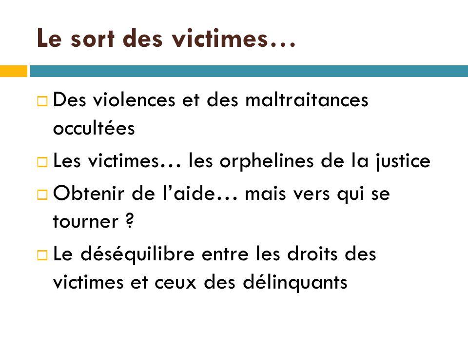 Le sort des victimes…  Des violences et des maltraitances occultées  Les victimes… les orphelines de la justice  Obtenir de l'aide… mais vers qui se tourner .