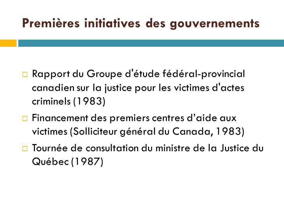 Premières initiatives des gouvernements  Rapport du Groupe d étude fédéral-provincial canadien sur la justice pour les victimes d actes criminels (1983)  Financement des premiers centres d'aide aux victimes (Solliciteur général du Canada, 1983)  Tournée de consultation du ministre de la Justice du Québec (1987)