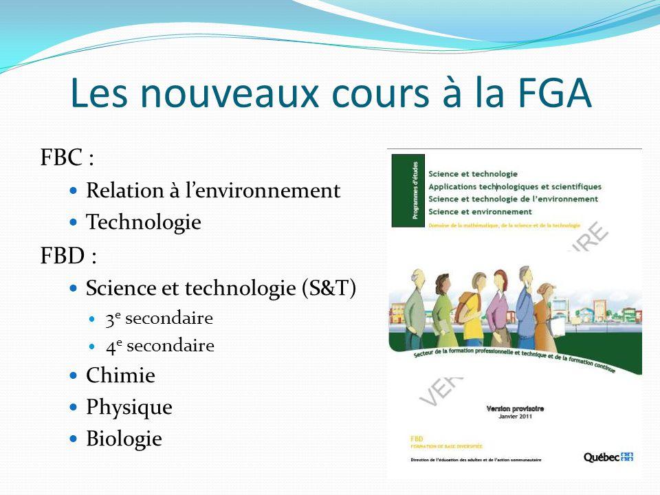 Les nouveaux cours à la FGA FBC : Relation à l'environnement Technologie FBD : Science et technologie (S&T) 3 e secondaire 4 e secondaire Chimie Physique Biologie