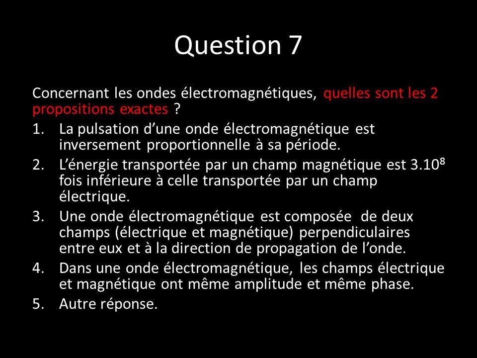 Question 7 Concernant les ondes électromagnétiques, quelles sont les 2 propositions exactes .