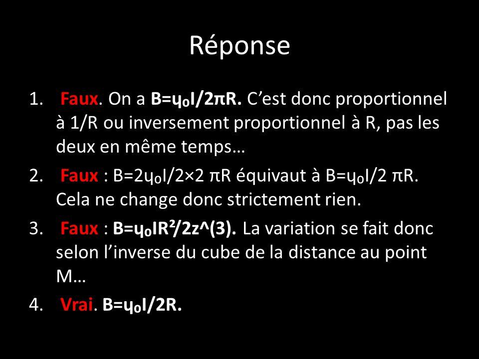 Réponse 1. Faux. On a B=ɥ₀I/2πR.