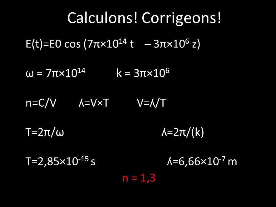 Calculons! Corrigeons! E(t)=E0 cos (7π×10 14 t ̶ 3π×10 6 z) ω = 7π×10 14 k = 3π×10 6 n=C/V ʎ=V×T V=ʎ/T T=2π/ω ʎ=2π/(k) T=2,85×10 -15 s ʎ=6,66×10 -7 m