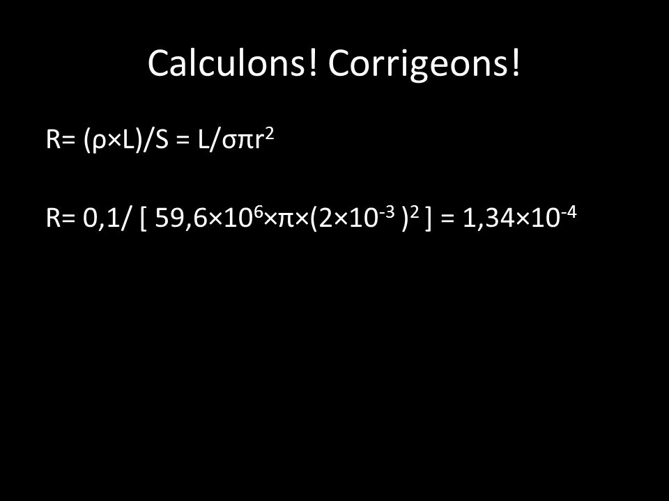 Calculons! Corrigeons! R= (ρ×L)/S = L/σπr 2 R= 0,1/ [ 59,6×10 6 ×π×(2×10 -3 ) 2 ] = 1,34×10 -4