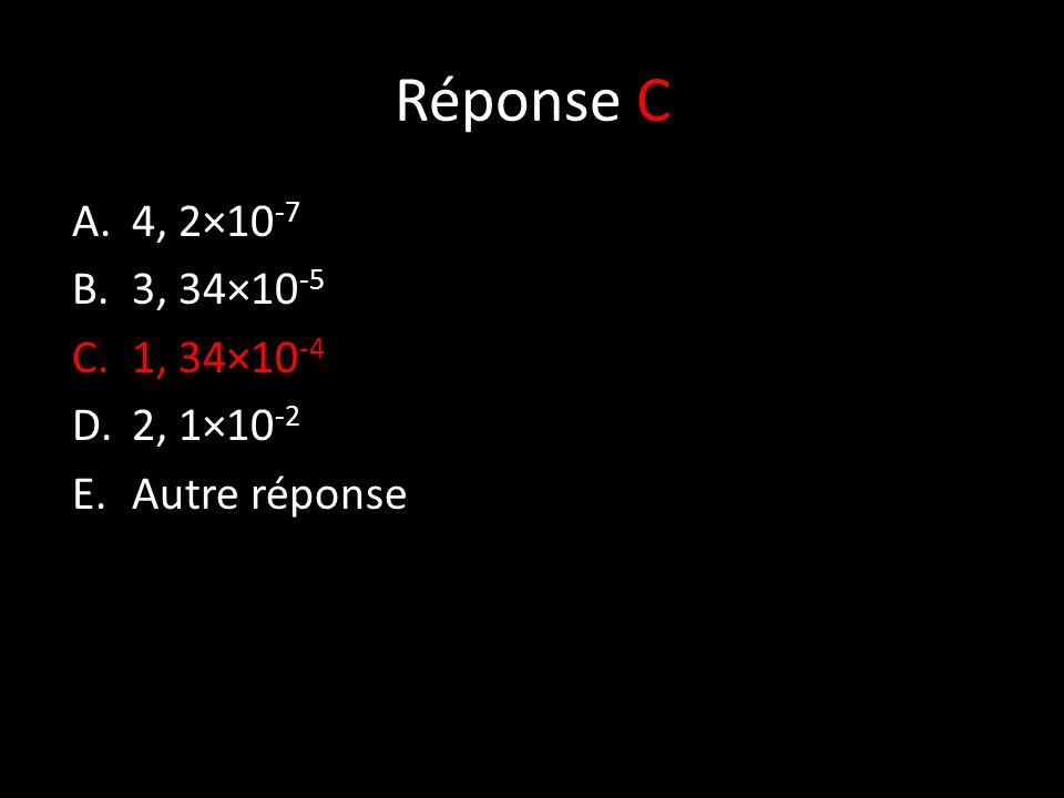 Réponse C A.4, 2×10 -7 B.3, 34×10 -5 C.1, 34×10 -4 D.2, 1×10 -2 E.Autre réponse