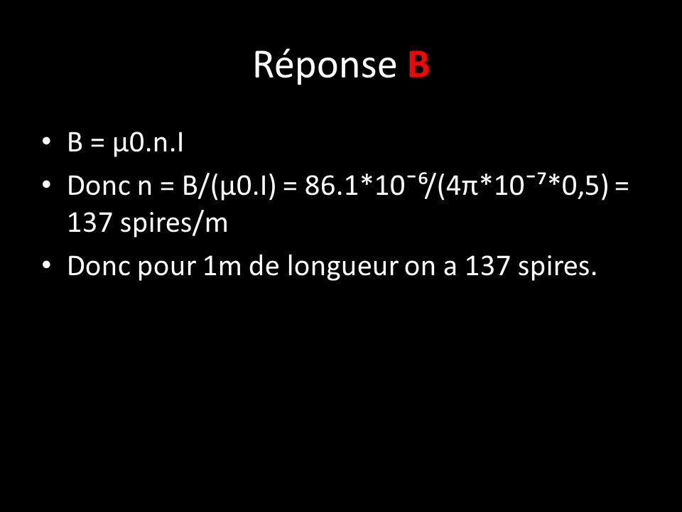 Réponse B B = µ0.n.I Donc n = B/(µ0.I) = 86.1*10¯⁶/(4π*10¯⁷*0,5) = 137 spires/m Donc pour 1m de longueur on a 137 spires.
