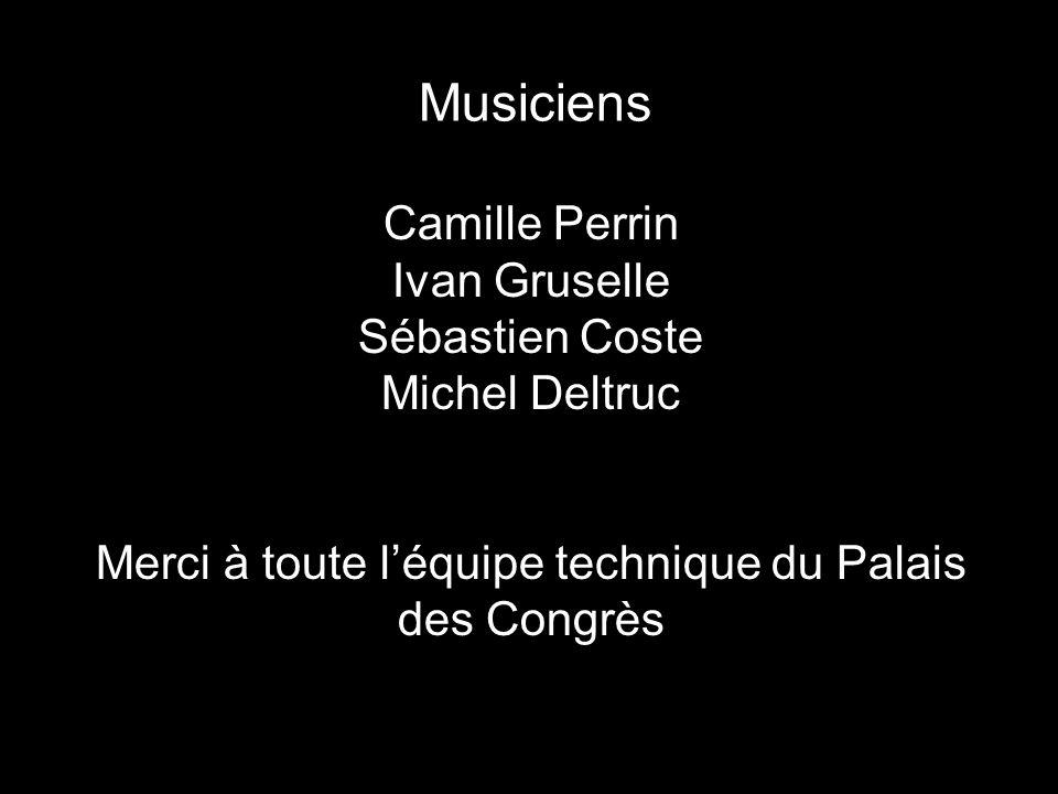 Musiciens Camille Perrin Ivan Gruselle Sébastien Coste Michel Deltruc Merci à toute l'équipe technique du Palais des Congrès