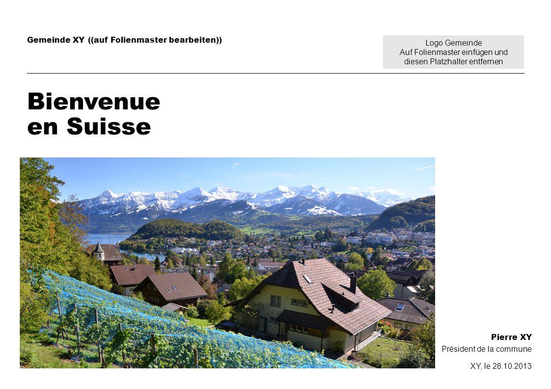 Logo Gemeinde Auf Folienmaster einfügen und diesen Platzhalter entfernen Gemeinde XY ((auf Folienmaster bearbeiten)) Bienvenue en Suisse Pierre XY Président de la commune XY, le 28.10.2013