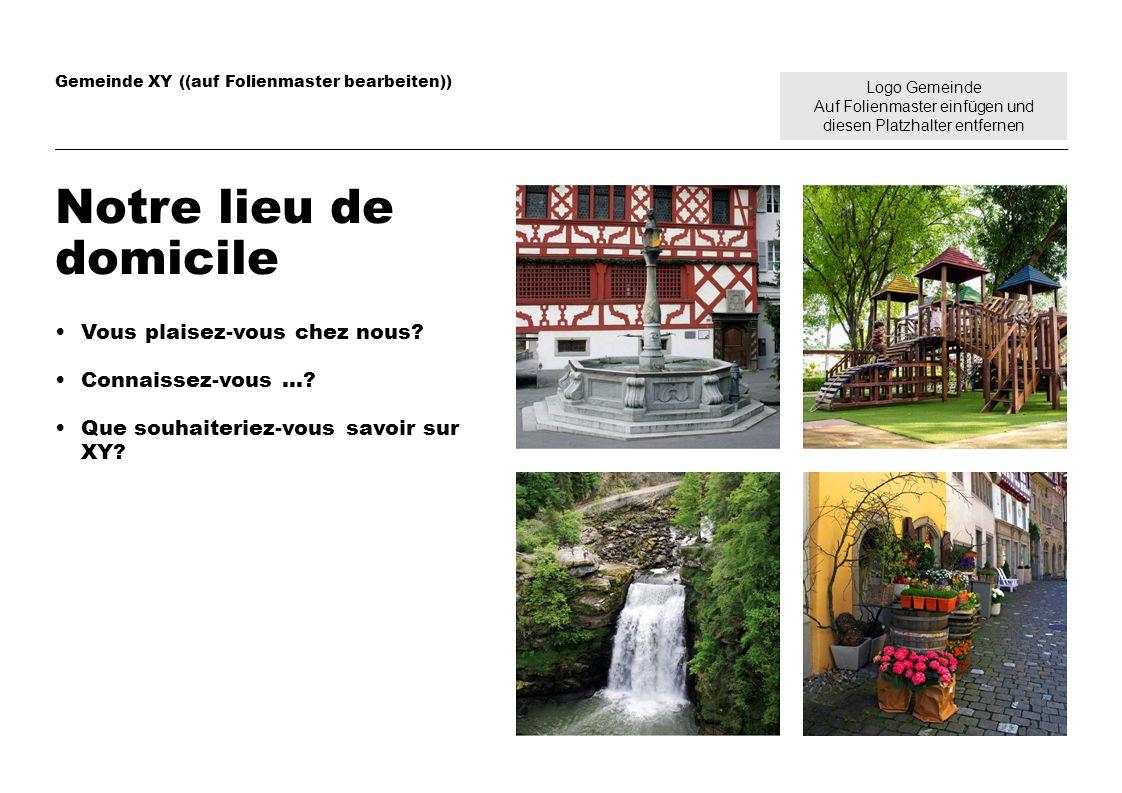 Logo Gemeinde Auf Folienmaster einfügen und diesen Platzhalter entfernen Gemeinde XY ((auf Folienmaster bearbeiten)) Notre lieu de domicile Vous plaisez-vous chez nous.