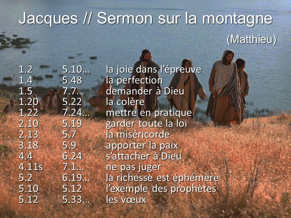 Jacques // Sermon sur la montagne (Matthieu) 1.25.10…la joie dans l'épreuve 1.45.48la perfection 1.57.7…demander à Dieu 1.205.22la colère 1.227.24…mettre en pratique 2.105.19garder toute la loi 2.135.7la miséricorde 3.185.9apporter la paix 4.46.24s'attacher à Dieu 4.11s7.1…ne pas juger 5.26.19…la richesse est éphémère 5.105.12l'exemple des prophètes 5.125.33…les vœux