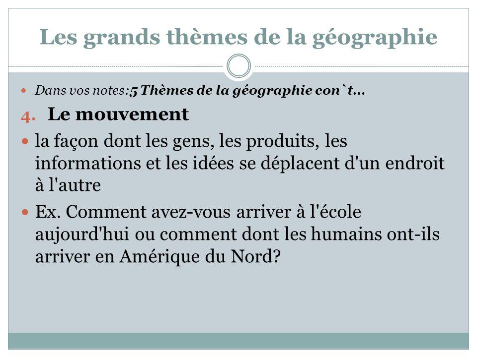 Les grands thèmes de la géographie Dans vos notes:5 Thèmes de la géographie con`t… 4. Le mouvement la façon dont les gens, les produits, les informati