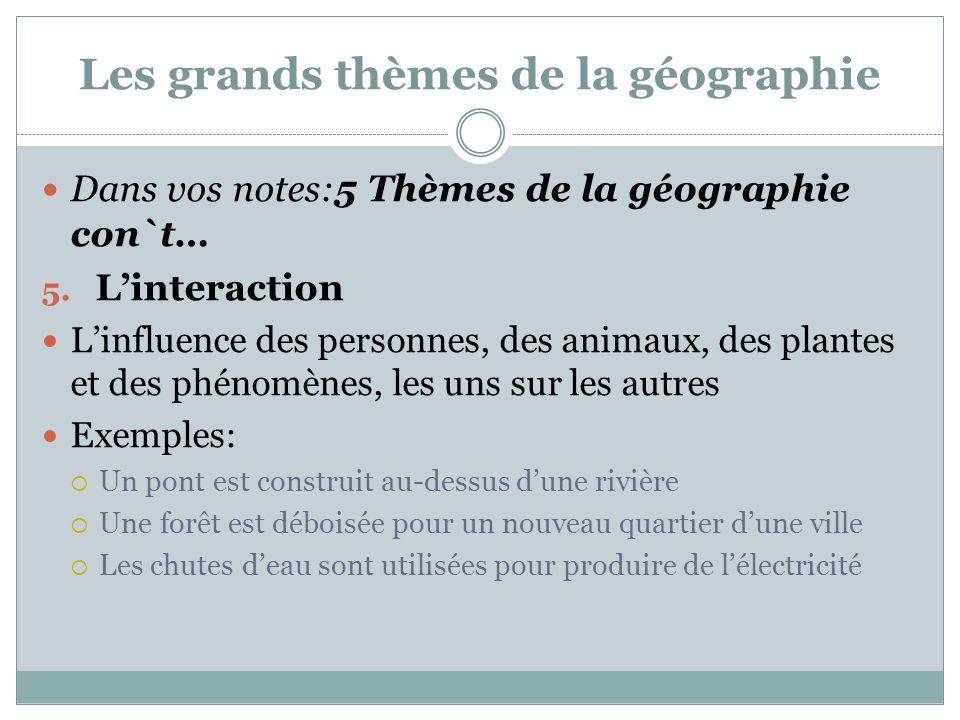 Les grands thèmes de la géographie Dans vos notes:5 Thèmes de la géographie con`t… 5. L'interaction L'influence des personnes, des animaux, des plante