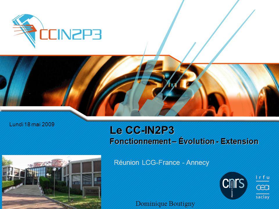Le CC-IN2P3 Fonctionnement – Évolution - Extension Réunion LCG-France - Annecy Lundi 18 mai 2009 Dominique Boutigny