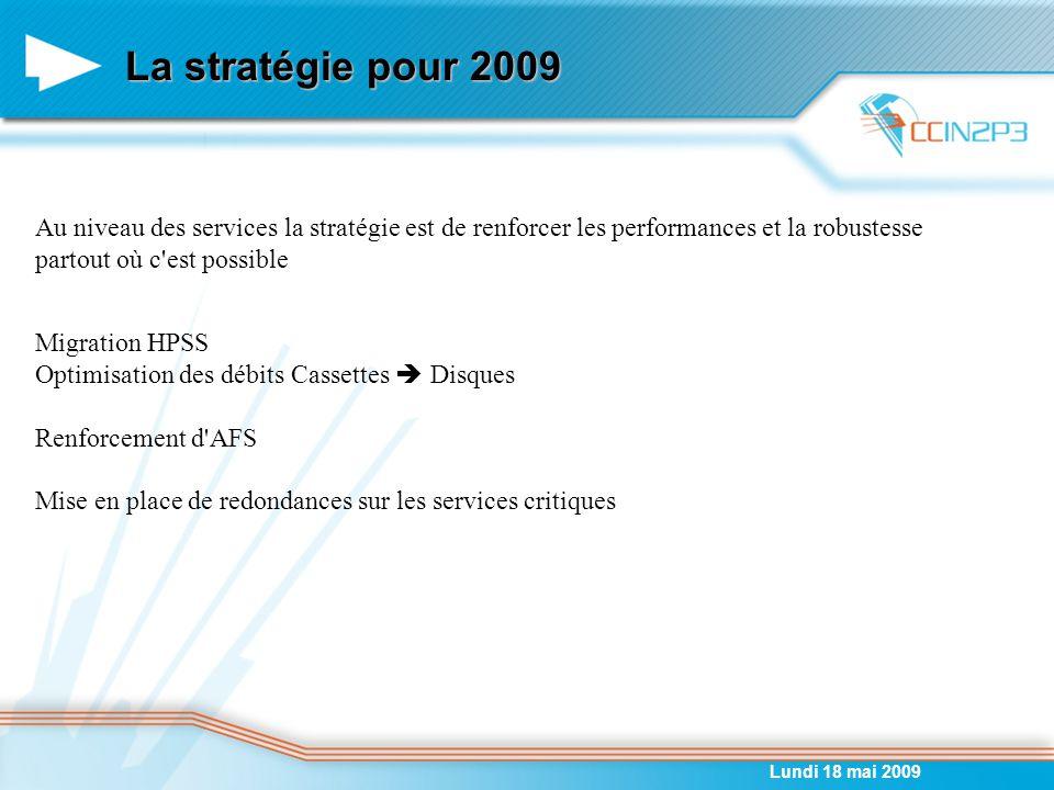 La stratégie pour 2009 Lundi 18 mai 2009 Au niveau des services la stratégie est de renforcer les performances et la robustesse partout où c est possible Migration HPSS Optimisation des débits Cassettes  Disques Renforcement d AFS Mise en place de redondances sur les services critiques