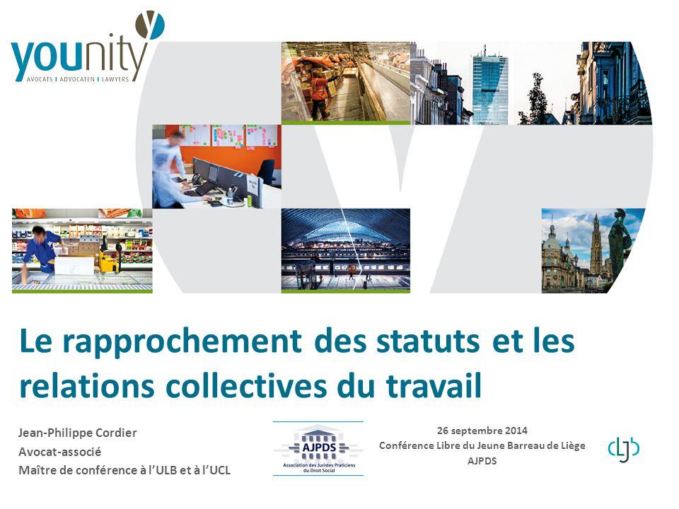 Le rapprochement des statuts et les relations collectives du travail 26 septembre 2014 Conférence Libre du Jeune Barreau de Liège AJPDS Jean-Philippe