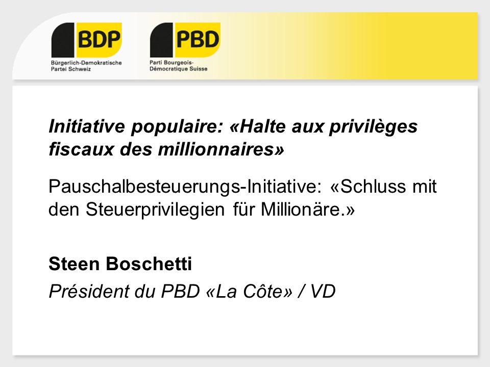 Initiative populaire: «Halte aux privilèges fiscaux des millionnaires» Pauschalbesteuerungs-Initiative: «Schluss mit den Steuerprivilegien für Millionäre.» Steen Boschetti Président du PBD «La Côte» / VD