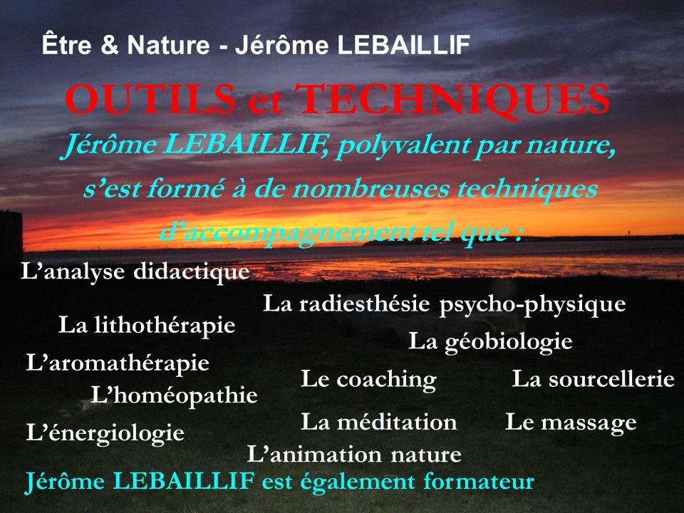 OUTILS et TECHNIQUES Être & Nature - Jérôme LEBAILLIF Jérôme LEBAILLIF, polyvalent par nature, s'est formé à de nombreuses techniques d'accompagnement tel que : L'analyse didactique La radiesthésie psycho-physique La lithothérapie L'aromathérapie L'homéopathie Le coaching La géobiologie La sourcellerie La méditationLe massage L'énergiologie Jérôme LEBAILLIF est également formateur L'animation nature