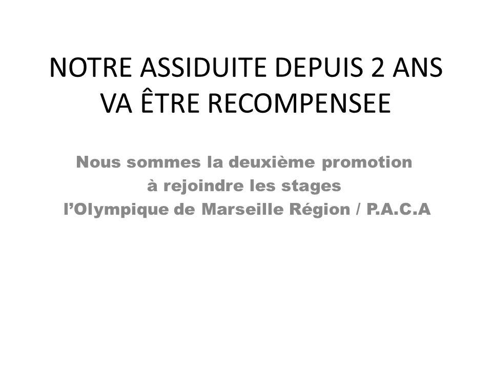 NOTRE ASSIDUITE DEPUIS 2 ANS VA ÊTRE RECOMPENSEE Nous sommes la deuxième promotion à rejoindre les stages l'Olympique de Marseille Région / P.A.C.A