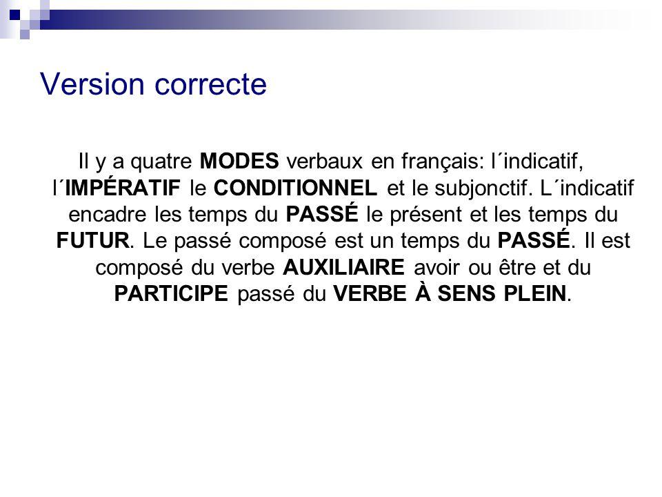 Version correcte Il y a quatre MODES verbaux en français: l´indicatif, l´IMPÉRATIF le CONDITIONNEL et le subjonctif. L´indicatif encadre les temps du
