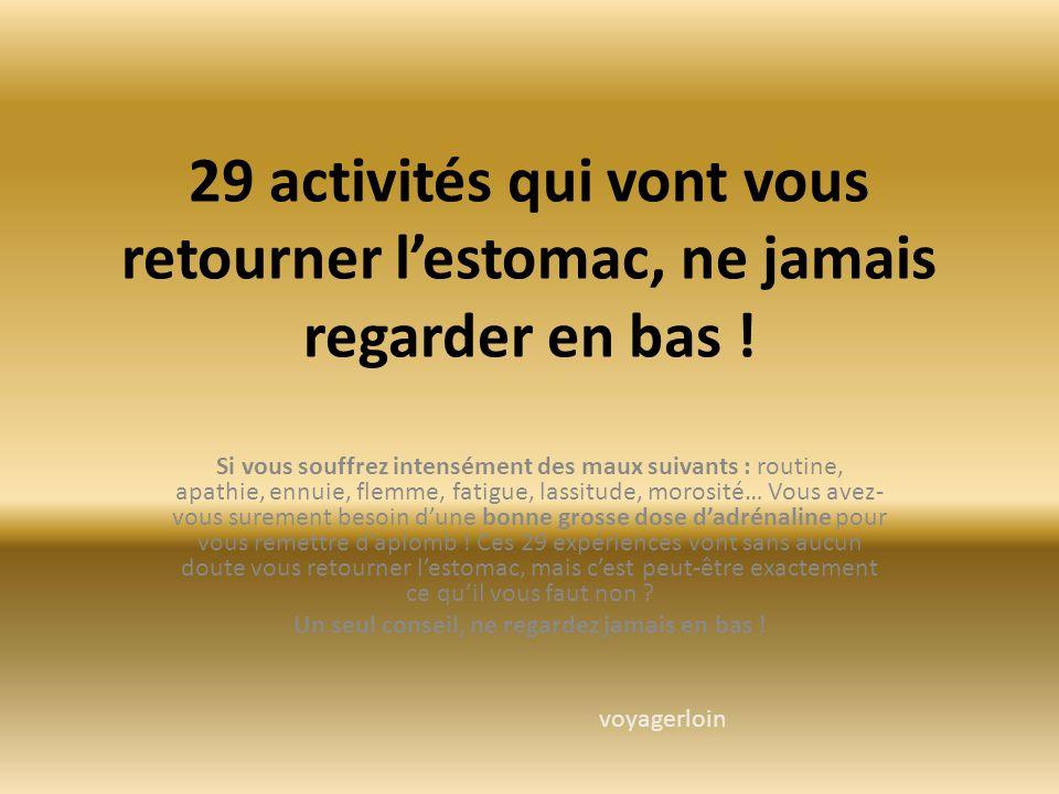 29 activités qui vont vous retourner l'estomac, ne jamais regarder en bas ! Si vous souffrez intensément des maux suivants : routine, apathie, ennuie,