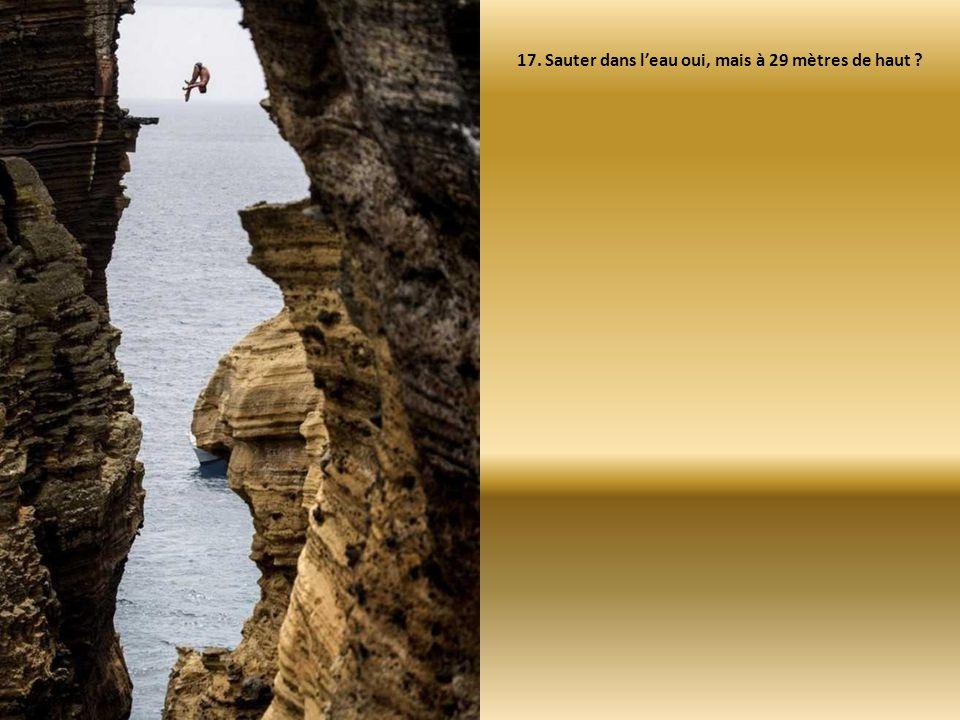 17. Sauter dans l'eau oui, mais à 29 mètres de haut ?