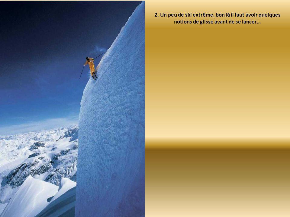 2. Un peu de ski extrême, bon là il faut avoir quelques notions de glisse avant de se lancer…