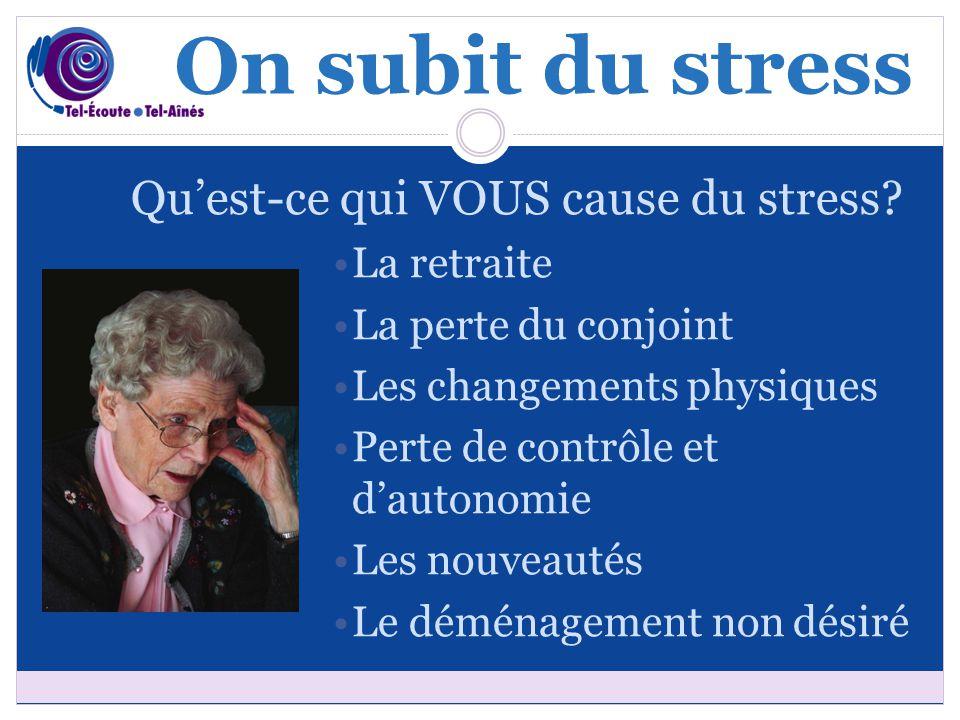 On subit du stress Qu'est-ce qui VOUS cause du stress? La retraite La perte du conjoint Les changements physiques Perte de contrôle et d'autonomie Les