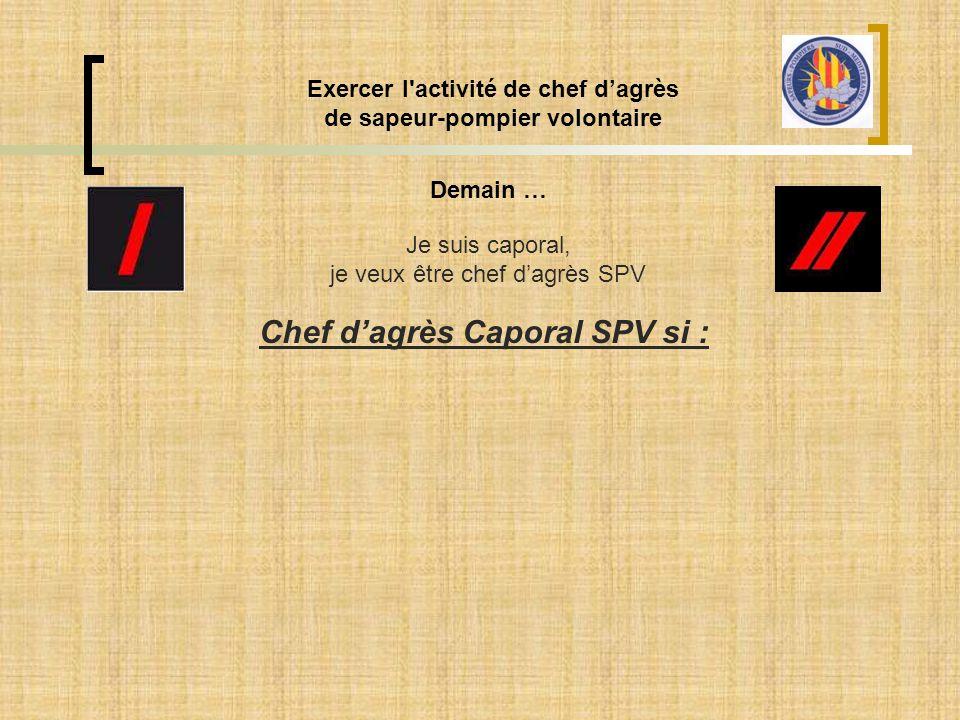 Exercer l'activité de chef d'agrès de sapeur-pompier volontaire Demain … Je suis caporal, je veux être chef d'agrès SPV Chef d'agrès Caporal SPV si :