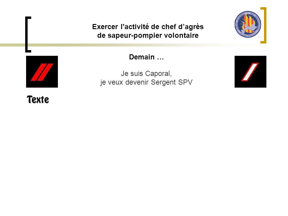 Demain … Exercer l'activité de chef d'agrès de sapeur-pompier volontaire Je suis Caporal, je veux devenir Sergent SPV Texte