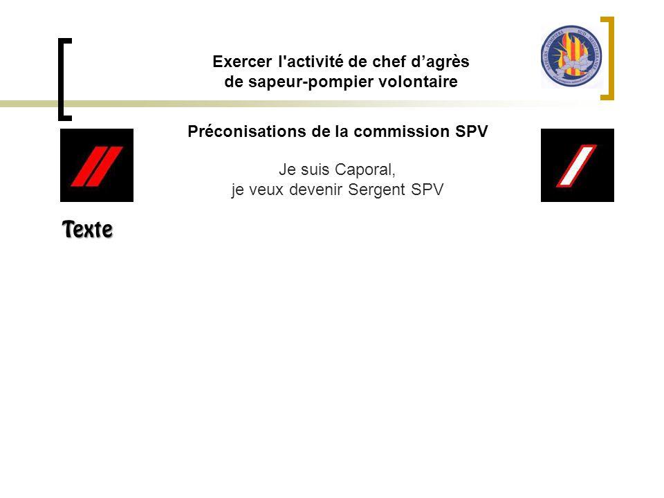 Préconisations de la commission SPV Exercer l'activité de chef d'agrès de sapeur-pompier volontaire Je suis Caporal, je veux devenir Sergent SPV Texte