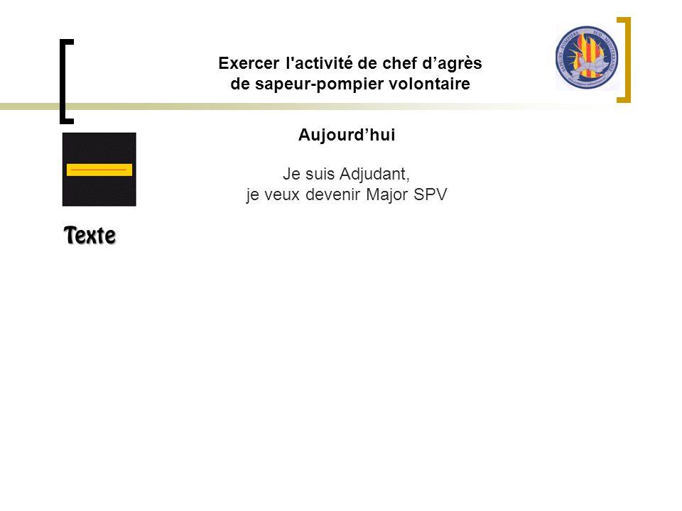 Aujourd'hui Exercer l'activité de chef d'agrès de sapeur-pompier volontaire Je suis Adjudant, je veux devenir Major SPV Texte