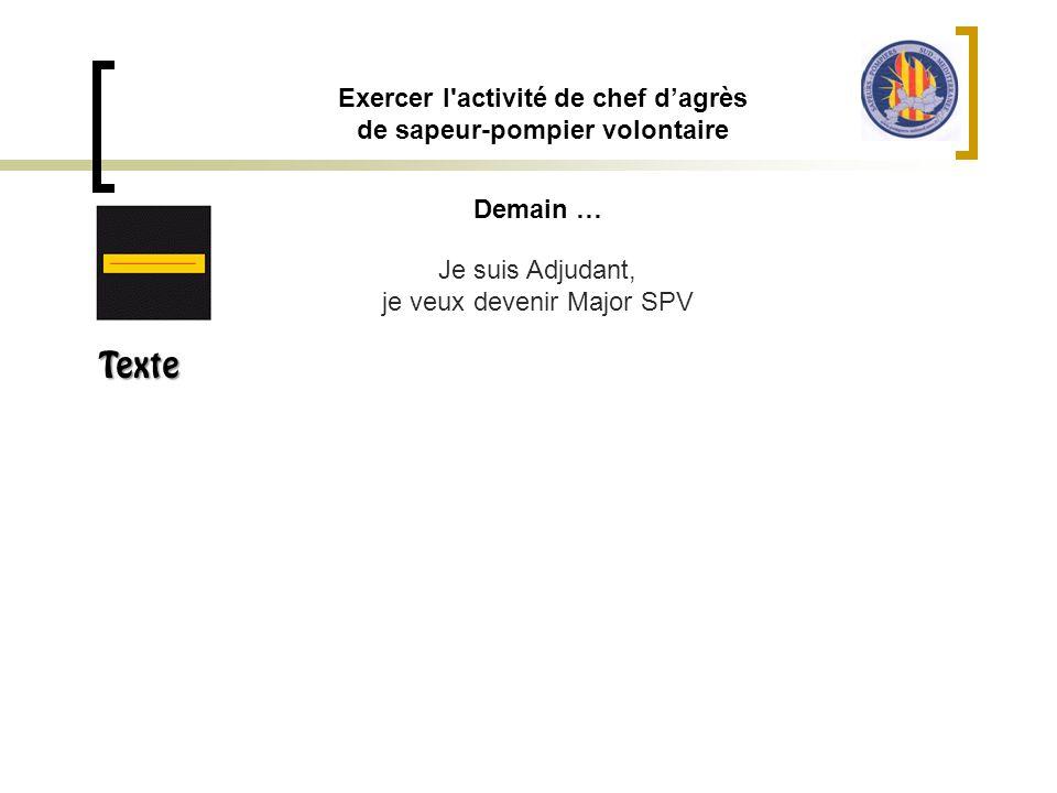 Demain … Exercer l'activité de chef d'agrès de sapeur-pompier volontaire Je suis Adjudant, je veux devenir Major SPV Texte