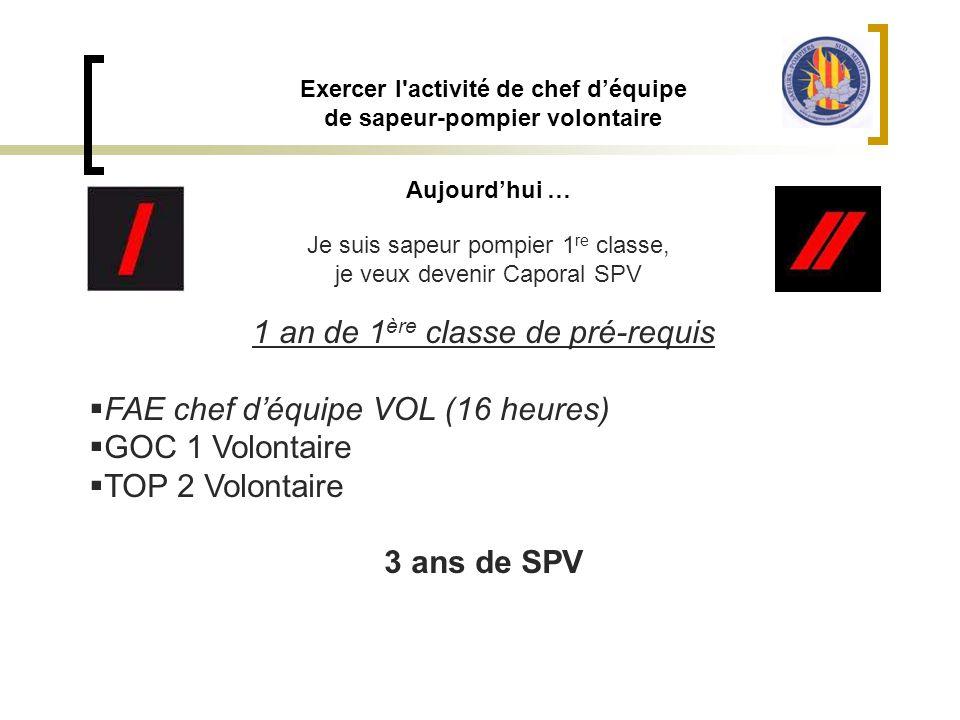 Exercer l'activité de chef d'équipe de sapeur-pompier volontaire Aujourd'hui … Je suis sapeur pompier 1 re classe, je veux devenir Caporal SPV 1 an de