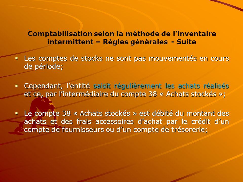 Comptabilisation selon la méthode de l'inventaire intermittent – Règles générales - Suite  Les comptes de stocks ne sont pas mouvementés en cours de