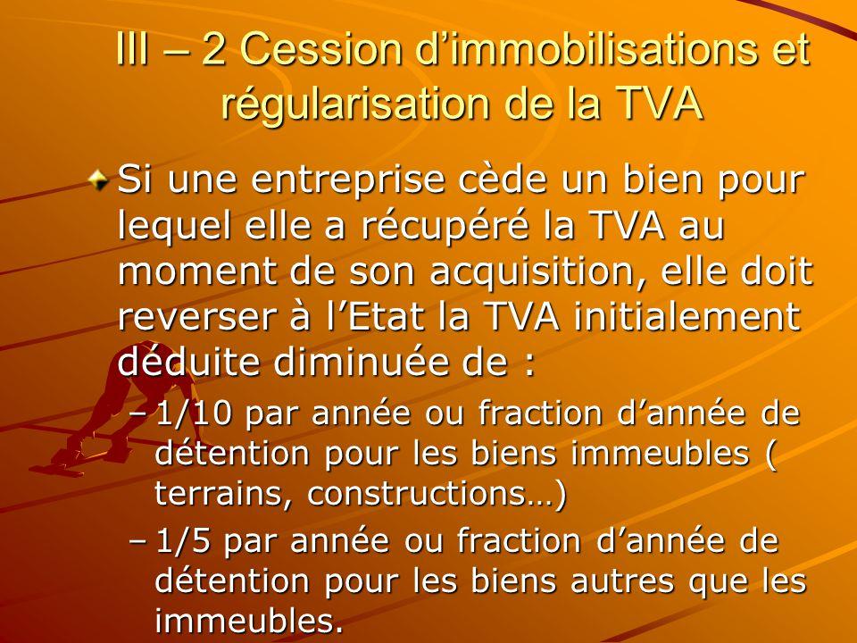 III – 2 Cession d'immobilisations et régularisation de la TVA Si une entreprise cède un bien pour lequel elle a récupéré la TVA au moment de son acqui