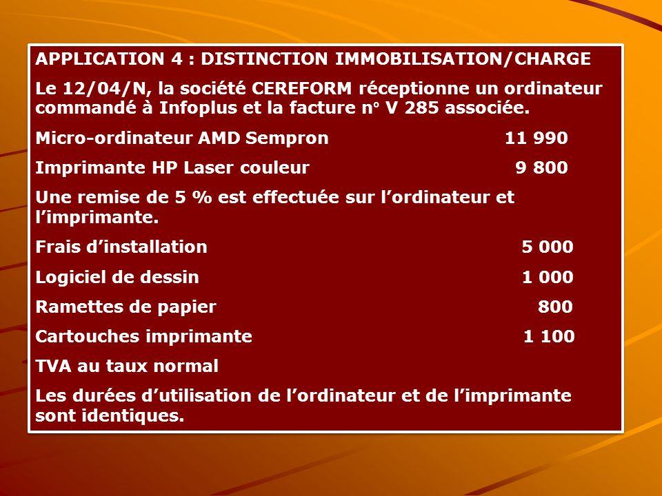 APPLICATION 4 : DISTINCTION IMMOBILISATION/CHARGE Le 12/04/N, la société CEREFORM réceptionne un ordinateur commandé à Infoplus et la facture n° V 285